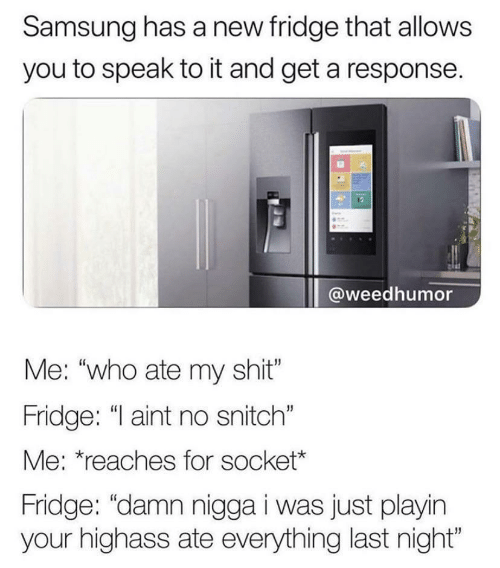 "Ate: Samsung has a new fridge that allows  you to speak to it and get a response.  @weedhumor  Me: ""who ate my shit""  Fridge: ""I aint no snitch""  Me: *reaches for socket*  Fridge: ""damn nigga i was just playin  your highass ate everything last night"""