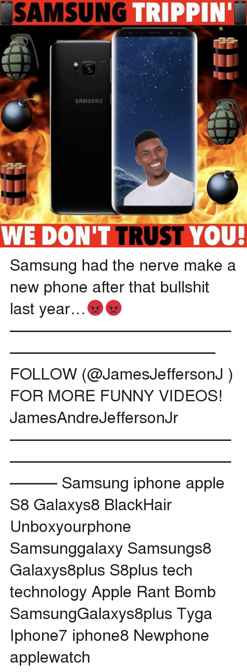 dont trust you: SAMSUNG  TRIPPIN'  SAMSUNG  WE DON'T TRUST  YOU! Samsung had the nerve make a new phone after that bullshit last year…😡😡 ——————————————————————————— FOLLOW (@JamesJeffersonJ ) FOR MORE FUNNY VIDEOS! JamesAndreJeffersonJr ——————————————————————————————— Samsung iphone apple S8 Galaxys8 BlackHair Unboxyourphone Samsunggalaxy Samsungs8 Galaxys8plus S8plus tech technology Apple Rant Bomb SamsungGalaxys8plus Tyga Iphone7 iphone8 Newphone applewatch