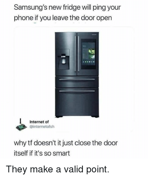 Valid Point: Samsung's new fridge will ping your  phone if you leave the door open  Internet of  @internetofsh  why tf doesn't it just close the door  itself if it's so smart They make a valid point.