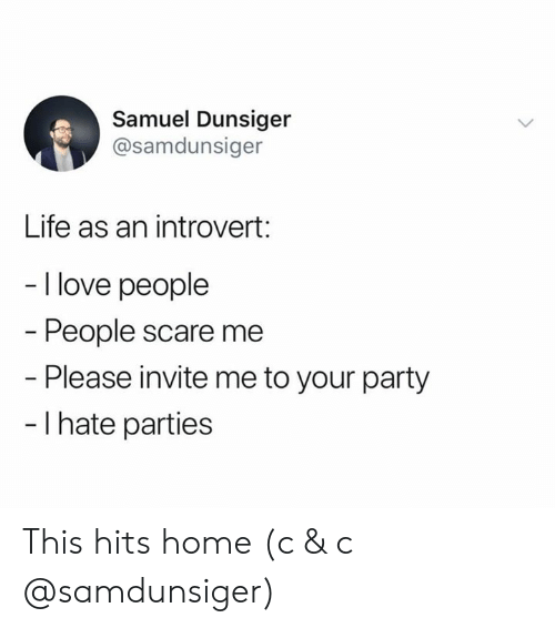 Introvert, Life, and Love: Samuel Dunsiger  @samdunsiger  Life as an introvert:  - I love people  People scare me  - Please invite me to your party  - I hate parties This hits home (c & c @samdunsiger)