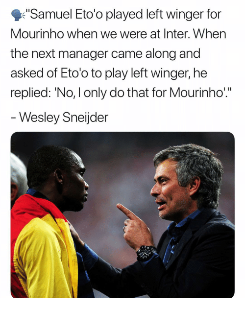 """winger: Samuel Eto'o played left winger for  Mourinho when we were at Inter. When  the next manager came along and  asked of Eto'o to play left winger, he  replied: 'No, I only do that for Mourinho""""  Wesley Sneijder"""