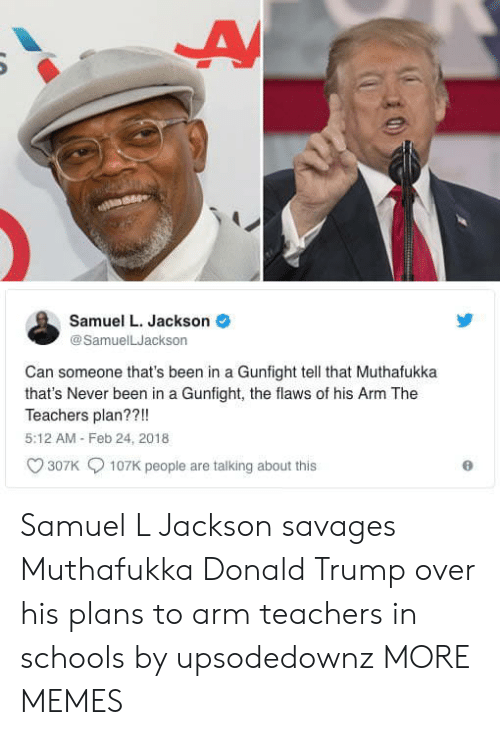 savages: Samuel L. Jackson  @SamuelLJackson  Can someone that's been in a Gunfight tell that Muthafukka  that's Never been in a Gunfight, the flaws of his Arm The  Teachers plan??!!  5:12 AM Feb 24, 2018  307K  107K people are talking about this Samuel L Jackson savages Muthafukka Donald Trump over his plans to arm teachers in schools by upsodedownz MORE MEMES