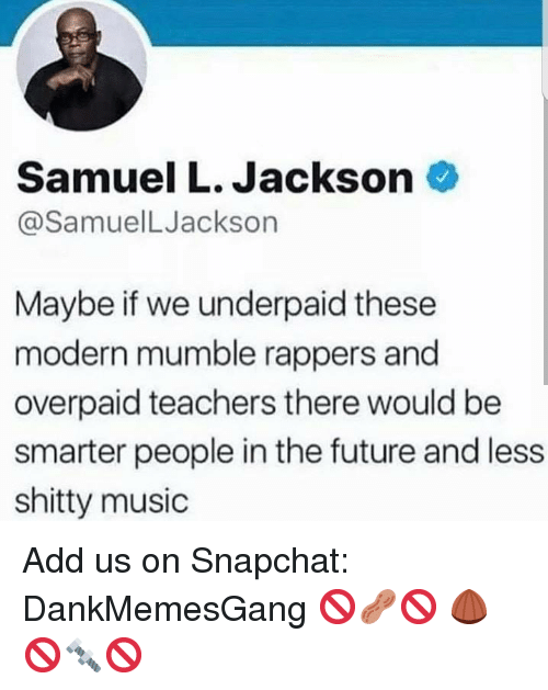 Future, Memes, and Music: Samuel L. Jackson  @SamuelLJackson  Maybe if we underpaid these  modern mumble rappers and  overpaid teachers there would be  smarter people in the future and less  shitty music Add us on Snapchat: DankMemesGang 🚫🥜🚫 🌰🚫🔩🚫