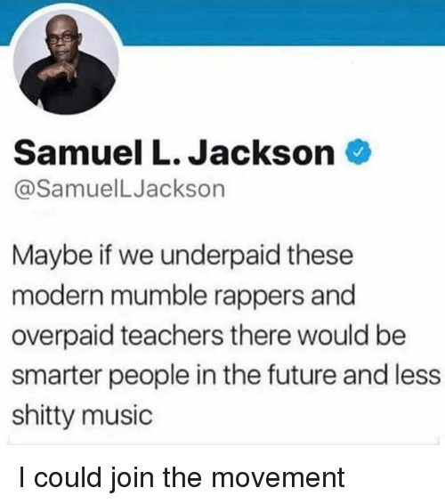 Dank, Future, and Music: Samuel L. Jackson  @SamuelLJackson  Maybe if we underpaid these  modern mumble rappers and  overpaid teachers there would be  smarter people in the future and less  shitty music I could join the movement