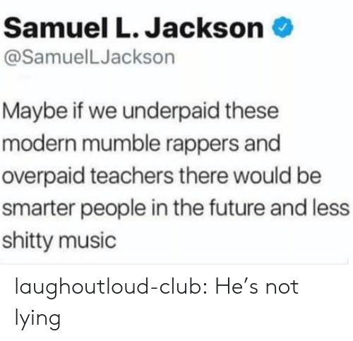Club, Future, and Music: Samuel L. Jackson  @SamuelLJackson  Maybe if we underpaid these  modern mumble rappers and  overpaid teachers there would be  smarter people in the future and less  shitty music laughoutloud-club:  He's not lying