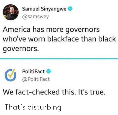America, True, and Black: Samuel Sinyangwe  @samswey  America has more governors  who've worn blackface than black  governors.  PolitiFact  @PolitiFact  We fact-checked this. It's true. That's disturbing