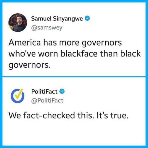 America, True, and Black: Samuel Sinyangwe  @samswey  America has more governors  who've worn blackface than black  governors.  PolitiFact  @PolitiFact  We fact-checked this. It's true.