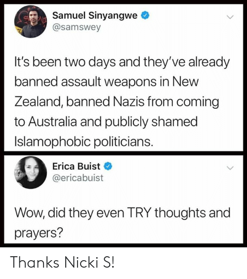 Wow, Australia, and Politicians: Samuel Sinyangwe  @samswey  It's been two days and they've already  banned assault weapons in New  ealand, banned Nazi  Z s from coming  to Australia and publicly shamed  Islamophobic politicians.  Erica Buist  @ericabuist  Wow, did they even TRY thoughts and  prayers? Thanks Nicki S!