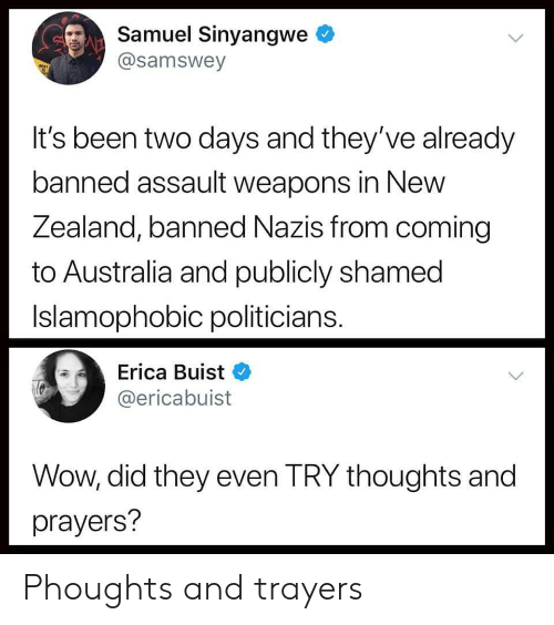shamed: Samuel Sinyangwe  @samswey  It's been two days and they've already  banned assault weapons in New  Zealand, banned Nazis from coming  to Australia and publicly shamed  Islamophobic politicians  Erica Buist  @ericabuist  Wow, did they even TRY thoughts and  prayers? Phoughts and trayers