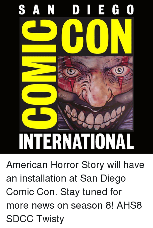 American Horror Story, Memes, and News: SAN DIE G 0  2CO  INTERNATIONAL American Horror Story will have an installation at San Diego Comic Con. Stay tuned for more news on season 8! AHS8 SDCC Twisty