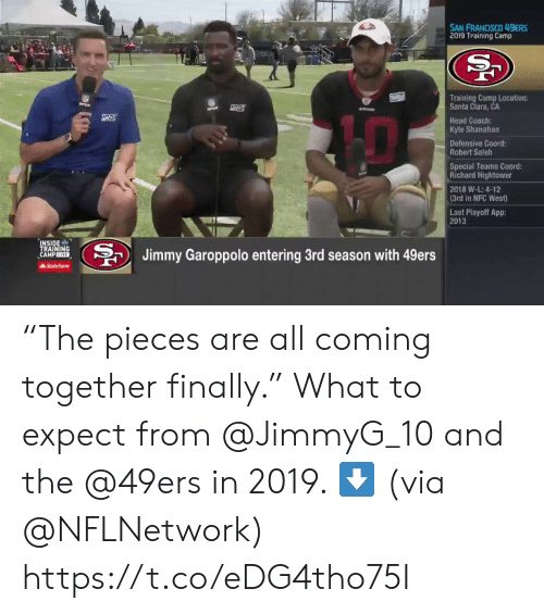 "San Francisco 49ers, Head, and Memes: SAN FRANCISCO 49ERS  2019 Training Camp  Training Camp Location:  Santa Clara, CA  Head Coach:  Kyle Shanahan  Defensive Coord  Robert Saleh  Special Teams Coord:  Richard Hightower  2018 W-L: 4-12  (3rd in NFC West)  Last Playoff App:  2013  INSIDE  TRAINING  CAMP EIVE  BJimmy Garoppolo entering 3rd season with 49ers  AState Farm ""The pieces are all coming together finally.""  What to expect from @JimmyG_10 and the @49ers in 2019. ⬇️  (via @NFLNetwork) https://t.co/eDG4tho75I"