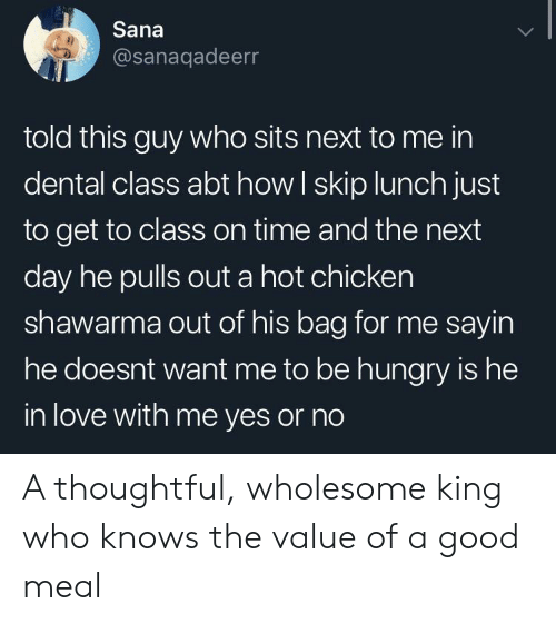 thoughtful: Sana  @sanaqadeerr  told this guy who sits next to me in  dental class abt how I skip lunch just  to get to class on time and the next  day he pulls out a hot chicken  shawarma out of his bag for me sayin  he doesnt want me to be hungry is he  in love with me yes or no A thoughtful, wholesome king who knows the value of a good meal