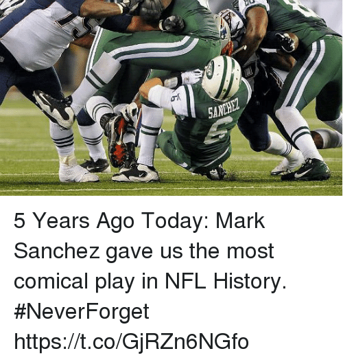 comical: SANHEZ 5 Years Ago Today: Mark Sanchez gave us the most comical play in NFL History. #NeverForget https://t.co/GjRZn6NGfo