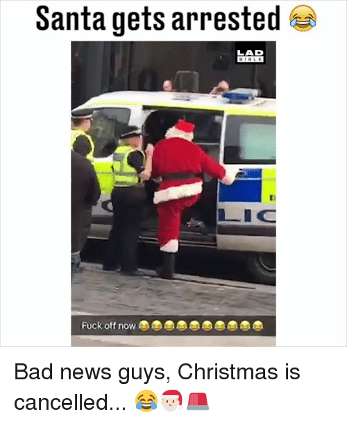 Bad, Christmas, and Memes: Santa gets arrested  LAD  BIBL E  LIC  Fuck off now Bad news guys, Christmas is cancelled... 😂🎅🏻🚨