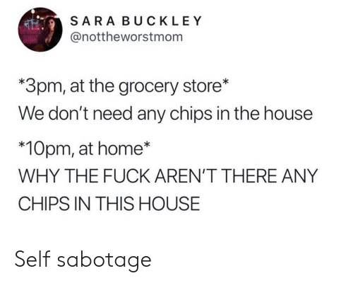 In This House: SARA BUCKLEY  @nottheworstmonm  *3pm, at the grocery store*  We don't need any chips in the house  *10pm, at home*  WHY THE FUCK AREN'T THERE ANY  CHIPS IN THIS HOUSE Self sabotage