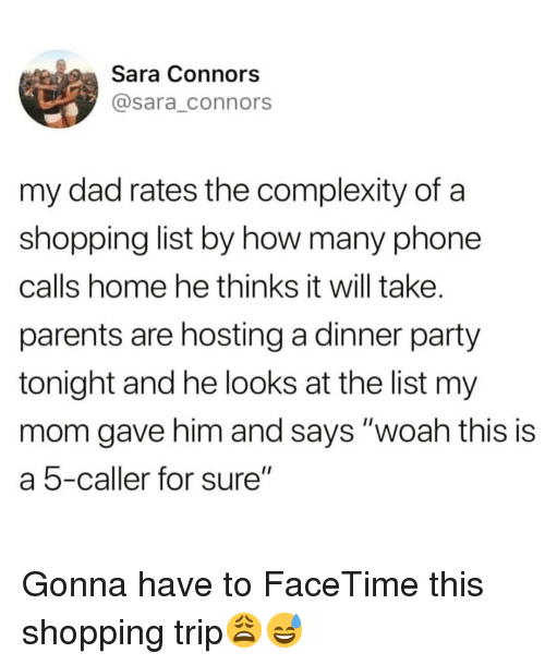 """Dad, Facetime, and Funny: Sara Connors  @sara_connors  my dad rates the complexity of a  shopping list by how many phone  calls home he thinks it will take.  parents are hosting a dinner party  tonight and he looks at the list my  mom gave him and says """"woah this is  a 5-caller for sure"""" Gonna have to FaceTime this shopping trip😩😅"""