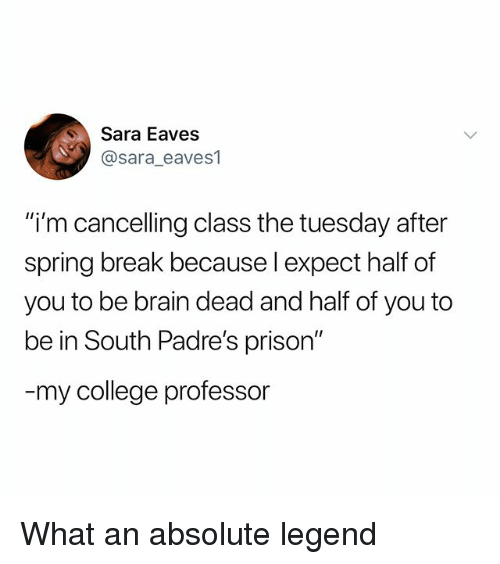 """College Professor: Sara Eaves  @sara eaves1  """"i'm cancelling class the tuesday after  spring break because l expect half of  you to be brain dead and half of you to  be in South Padre's prison""""  my college professor What an absolute legend"""