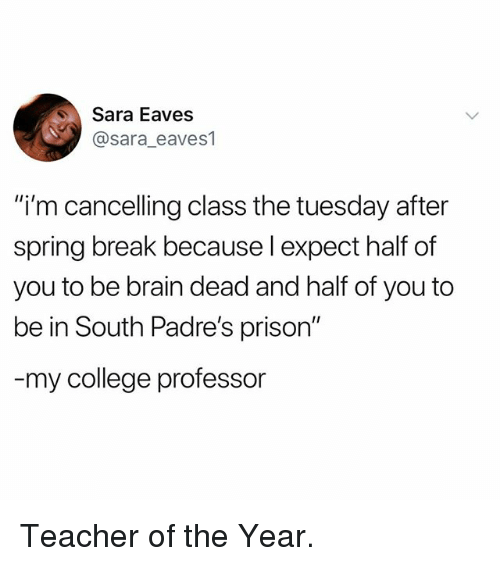 """College Professor: Sara Eaves  @sara_eaves1  """"i'm cancelling class the tuesday after  spring break because l expect half of  you to be brain dead and half of you to  be in South Padre's prison""""  my college professor Teacher of the Year."""