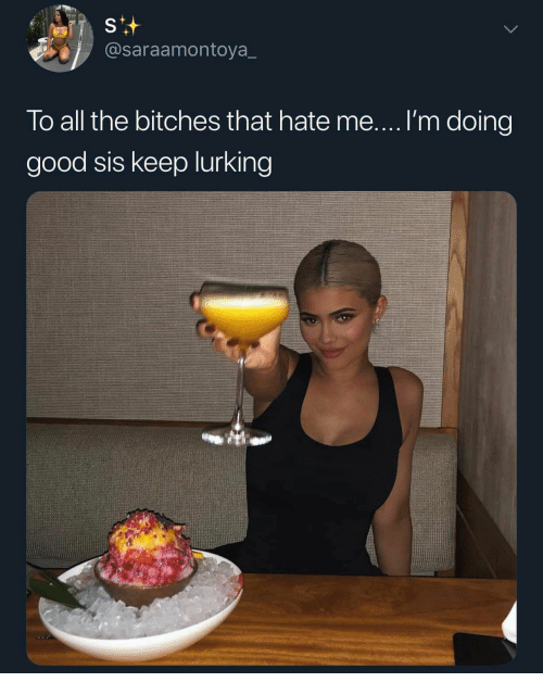 Lurking, Good, and Hate Me: @saraamontoya_  To all the bitches that hate me....I'm doing  good sis keep lurking