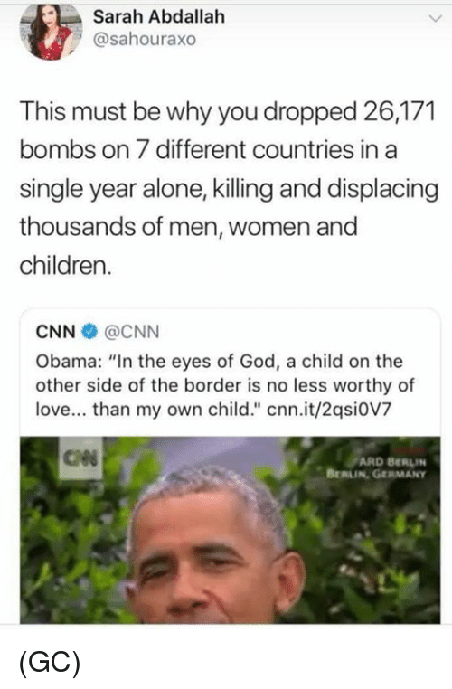"Being Alone, Children, and cnn.com: Sarah Abdallah  @sahouraxo  This must be why you dropped 26,171  bombs on 7 different countries in a  single year alone, killing and displacing  thousands of men, women and  children.  CNN @CNN  Obama: ""In the eyes of God, a child on the  other side of the border is no less worthy of  love... than my own child."" cnn.it/2qsi0V7  ARD BERLIN  BERLIN GERMANy (GC)"