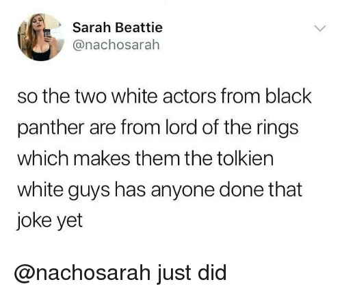 Funny, Black, and Black Panther: Sarah Beattie  @nachosarah  so the two white actors from black  panther are from lord of the rings  which makes them the tolkien  white guys has anyone done that  joke yet @nachosarah just did