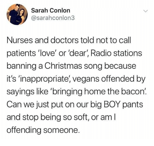 Big Boy: Sarah Conlon  @sarahconlon3  Nurses and doctors told not to call  patients 'love' or 'dear, Radio stations  banning a Christmas song because  it's 'inappropriate, vegans offended by  sayings like 'bringing home the bacon.  Can we just put on our big BOY pants  and stop being so soft, or am l  offending someone.