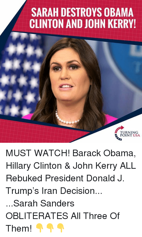 Obama Clinton: SARAH DESTROYS OBAMA  CLINTON AND JOHN KERRY!  TURNING  POINT USA MUST WATCH! Barack Obama, Hillary Clinton & John Kerry ALL Rebuked President Donald J. Trump's Iran Decision...  ...Sarah Sanders OBLITERATES All Three Of Them!  👇👇👇