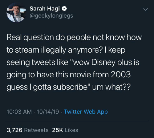 "Disney: Sarah Hagi  @geekylonglegs  Real question do people not know how  to stream illegally anymore? I keep  seeing tweets like ""wow Disney plus is  going to have this movie from 2003  guess I gotta subscribe"" um what??  10:03 AM - 10/14/19 · Twitter Web App  3,726 Retweets 25K Likes"