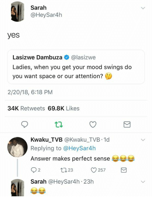 makes-perfect-sense: Sarah  @HeySar4h  yes  Lasizwe Dambuza @lasizwe  Ladies, when you get your mood swings do  you want space or our attention?  2/20/18, 6:18 PM  34K Retweets 69.8K Likes  Kwaku_TVB @Kwaku_TVB 1d  Replying to @HeySar4h  Answer makes perfect sense  23  257  Sarah @HeySar4h 23h