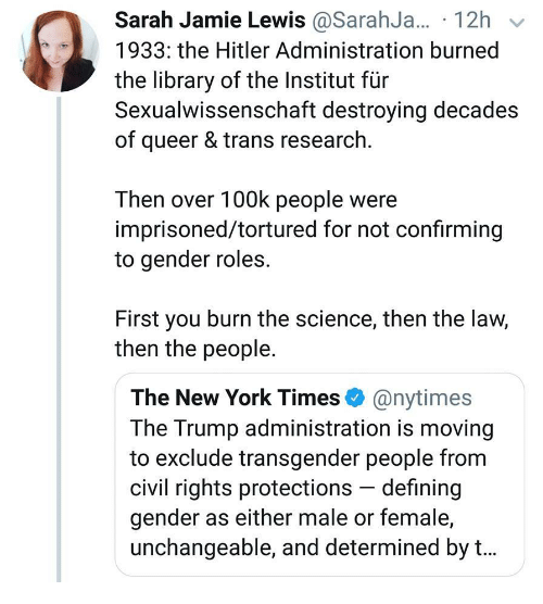 The New York Times: Sarah Jamie Lewis @SarahJ... 12h v  1933: the Hitler Administration burned  the library of the Institut für  Sexualwissenschaft destroying decades  of queer & trans research  Then over 100k people were  imprisoned/tortured for not confirming  to gender roles.  First you burn the science, then the law,  then the people.  The New York Times @nytimes  The Trump administration is moving  to exclude transgender people from  civil rights protections defining  gender as either male or female,  unchangeable, and determined by t...