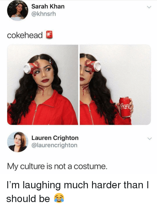 Girl Memes, Khan, and Culture: Sarah Khan  @khnsrh  cokehead  eca  Lauren Crighton  @laurencrighton  My culture is not a costume. I'm laughing much harder than I should be 😂