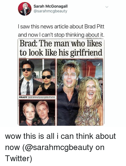 Brad Pitt, Memes, and News: Sarah McGonagall  @sarahmcgbeauty  I saw this news article about Brad Pitt  and now l can't stop thinking about it  Brad: The man who likes  to look like his girlfriend  SHADY wow this is all i can think about now (@sarahmcgbeauty on Twitter)