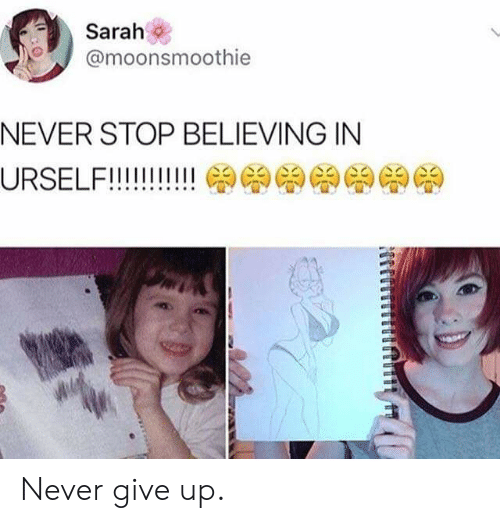 Never, Stop, and  Give Up: Sarah  @moonsmoothie  NEVER STOP BELIEVING IN Never give up.