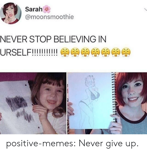 Memes, Tumblr, and Blog: Sarah  @moonsmoothie  NEVER STOP BELIEVING IN positive-memes:  Never give up.