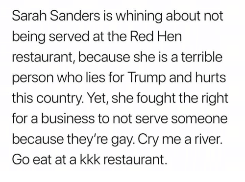Terrible Person: Sarah Sanders is whining about not  being served at the Red Hen  restaurant, because she is a terrible  person who lies for Trump and hurts  this country. Yet, she fought the right  for a business to not serve someone  because they're gay. Cry me a river.  Go eat at a kkk restaurant.