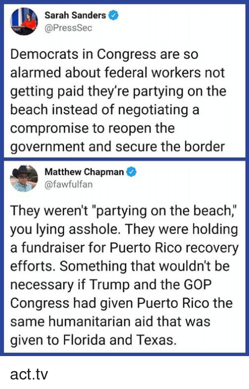 "gop: Sarah Sanders  @PressSec  Democrats in Congress are so  alarmed about federal workers not  getting paid they're partying on the  beach instead of negotiating a  compromise to reopen the  government and secure the border  Matthew Chapman  @fawfulfan  They weren't ""partying on the beach,""  you lying asshole. They were holding  a fundraiser for Puerto Rico recovery  efforts. Something that wouldn't be  necessary if Trump and the GOP  Congress had given Puerto Rico the  same humanitarian aid that was  given to Florida and Texas. act.tv"