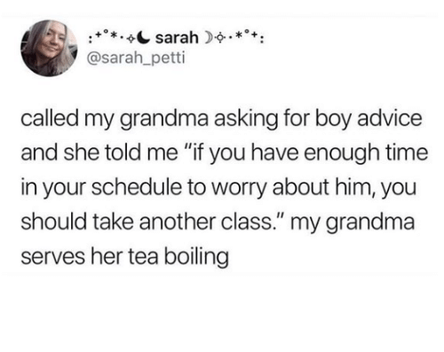 """Advice, Grandma, and Schedule: sarah.*+  @sarah_petti  called my grandma asking for boy advice  and she told me """"if you have enough time  in your schedule to worry about him, you  should take another class."""" my grandma  serves her tea boiling"""