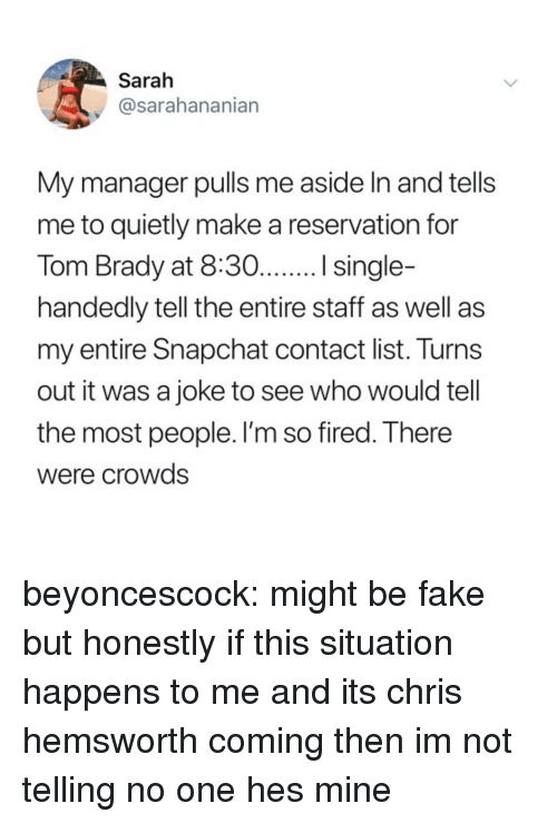 Chris Hemsworth: Sarah  @sarahananian  My manager pulls me aside In and tells  me to quietly make a reservation for  handedly tell the entire staff as well as  my entire Snapchat contact list. Turns  out it was a joke to see who would tell  the most people. l'm so fired. There  Were crowds beyoncescock: might be fake but honestly if this situation happens to me and its chris hemsworth coming then im not telling no one hes mine