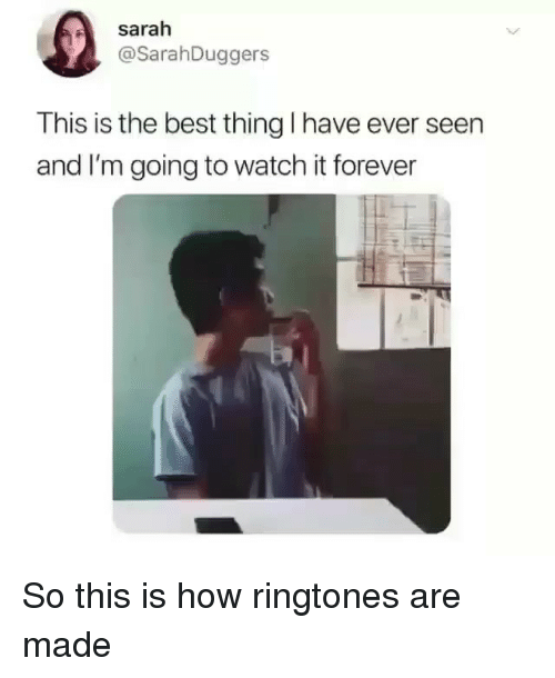 Ringtones: sarah  @SarahDuggers  This is the best thing I have ever seen  and I'm going to watch it forever So this is how ringtones are made