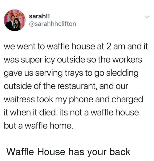 Phone, Waffle House, and Home: sarah!!  @sarahhhclifton  we went to waffle house at 2 am and it  was super icy outside so the workers  gave us serving trays to go sledding  outside of the restaurant, and our  waitress took my phone and charged  it when it died. its not a waffle house  but a waffle home. <p>Waffle House has your back</p>