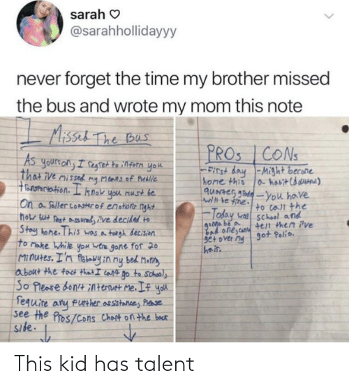 polio: sarah  @sarahhollidayyy  never forget the time my brother missed  the bus and wrote my mom this note  MAissel The Bas  PROS 1CONS  As  Yours on I regtet to infern yo  That ive missed my Mars of Putlie  toropertation. L snok you nust be  On a foller conster of enotions nght  ho su Pest ures ilve decided  Stoy hone. This wasA toigh decision  To Make While you vtre gone for 20  Minutes. I'n fotvy in ny bed Motn  about the foct thatI caft go to Schooly  So Please don Atenut me.I yo  fequire aru fue her assstane, Pae  see the Pros/Cons Choit on the becr  site.  Finst day-Might becone  home this  a habit Chaua)  quacteG Jadeyou have  wrth be ine to call the  Today  bas school and  goMa be a  bad onestur +en then ive  set over ny 9ot Polio  Side This kid has talent