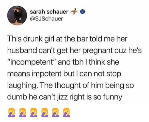 "jizz: sarah schauer  OSJSchauer  This drunk girl at the bar told me her  husband can't get her pregnant cuz he's  ""incompetent"" and tbh l think she  means impotent but I can not stop  laughing. The thought of him being so  dumb he can't jizz right is so funny 🤦‍♀️🤦‍♀️🤦‍♀️🤦‍♀️🤦‍♀️🤦‍♀️"