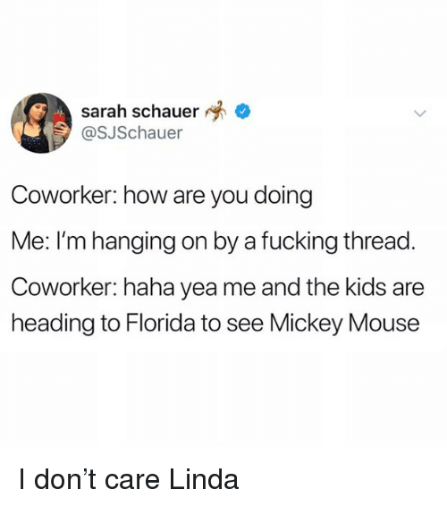 Mickey Mouse: sarah schauer  @SJSchauer  Coworker: how are you doing  Me: I'm hanging on by a fucking thread.  Coworker: haha yea me and the kids are  heading to Florida to see Mickey Mouse I don't care Linda