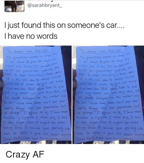 """lunging: @sarahbryant  I just found this on someone's car.  I have no words  o Whoever owns this car  O Whoevec owns  this car  My grant fatter smoked his whole  va: about 10 years old when  about lo years  olz when  Mother Sau to him.  nces Your grand  chi ann good  velled  to stop inmeiatelt  Tears  nees our grana ch  Teors vell  to stop unme ateu, up in his exodly  eyes en he """"a  what was at stake.  his when he  t cold turkey  what was ot stoke. He  that very day. Three  yess later he ded  later he  that very day. Three ykoos  long cancer, we  vere vert close  lung cancer, we were ver7  his death My motar sa  destroyed me  his death destretes me. M- motar saie  o me,"""" hever smake. Don't put your  ease to me,"""" Please never smoke, Don't put your  thrimygn what your gran  put  family through what  your grenseoter  us through  I ced. At 18, T ove never  us throughs I dgreed. At T hove neatr  touched.  a cioarette, T must say, I teel touches a cigarette,  must say teel  a very slight sense regret never  a vert slight sense of regret tor never  hovio  dane.  it beware your  por ting job hov  cane beware your  porkin job  was so skitfa  it 9ave Me career a  was so shitty  it gove Me conder and  case learn  Jesus  ease learn  Jesus Crazy AF"""