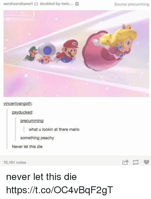 Mario, Never, and What U: sarahsarahpearl doubled-by-twic...  vincentvangoth:  psy ducked  recummin  what u lookin at there mario  something peachy  Never let this die  0,161 notes  Source: precumming never let this die https://t.co/OC4vBqF2gT
