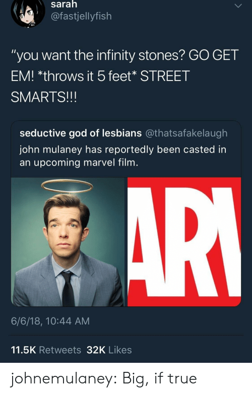 """God, Target, and True: saralh  @fastjellyfish  """"you want the infinity stones? GO GET  EM! *throws it 5feet* STREET  SMARTS!!!  seductive god of lesbians @thatsafakelaugh  John mulaney has reportedly been casted in  an upcoming marvel film  6/6/18, 10:44 AM  11.5K Retweets32K Likes johnemulaney:  Big, if true"""