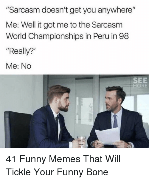 """your funny: """"Sarcasm doesn't get you anywhere""""  Me: Well it got me to the Sarcasm  World Championships in Peru in 98  """"Really?  Me: No  SEE  MORE 41 Funny Memes That Will Tickle Your Funny Bone"""