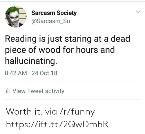 Sarcasm Society: Sarcasm Society  @Sarcasm_So  Reading is just staring at a dead  piece of wood for hours and  hallucinating  8:42 AM 24 Oct 18  ll View Tweet activity Worth it. via /r/funny https://ift.tt/2QwDmhR
