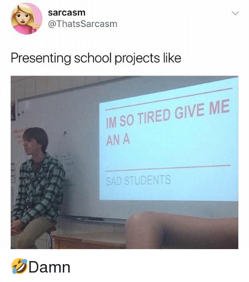Memes, School, and Sad: sarcasm  @ThatsSarcasm  Presenting school projects like  IM SO TIRED GIVE ME  AN A  SAD STUDENTS 🤣Damn