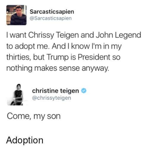 Chrissy Teigen, John Legend, and Trump: Sarcasticsapien  @Sarcasticsapien  I want Chrissy Teigen and John Legend  to adopt me. And I know I'm in my  thirties, but Trump is President so  nothing makes sense anyway.  christine teigen  @chrissyteigen  Come, my son Adoption